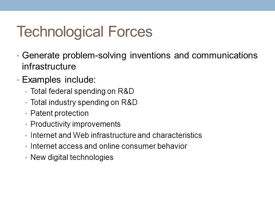 Technological Forces Generate problem-solving inventions and communications infrastructure Examples include: Total federal spending on R&D Total industry spending on R&D Patent protection Productivity improvements Internet and Web infrastructure and characteristics Internet access and online consumer behavior New digital technologies