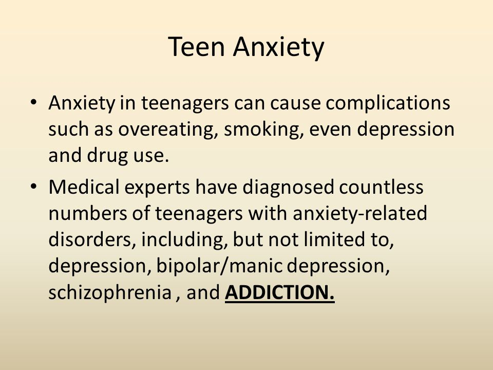 Teen Anxiety Anxiety in teenagers can cause complications such as overeating, smoking, even depression and drug use.