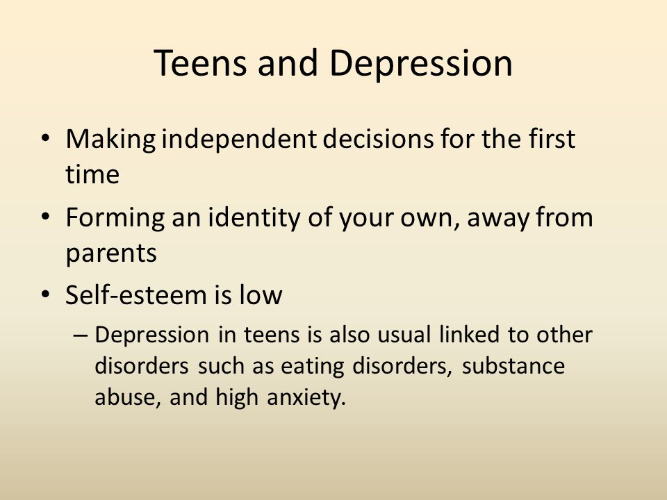 Teens and Depression Making independent decisions for the first time Forming an identity of your own, away from parents Self-esteem is low – Depression in teens is also usual linked to other disorders such as eating disorders, substance abuse, and high anxiety.