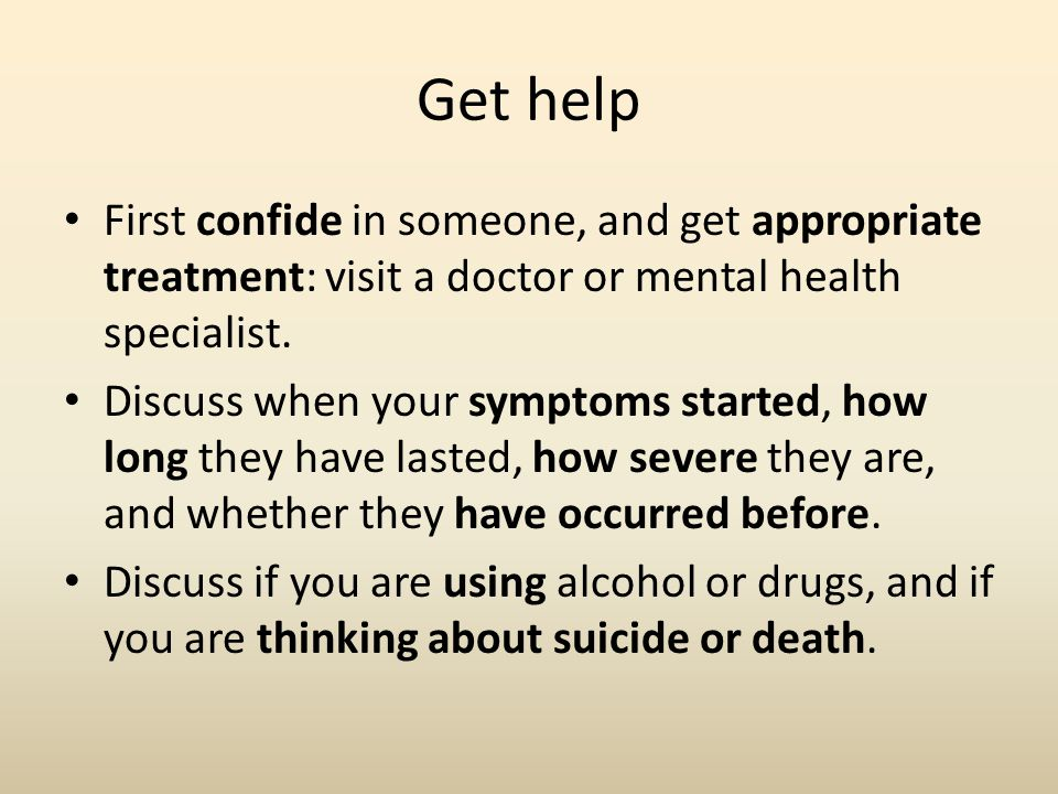 Get help First confide in someone, and get appropriate treatment: visit a doctor or mental health specialist.