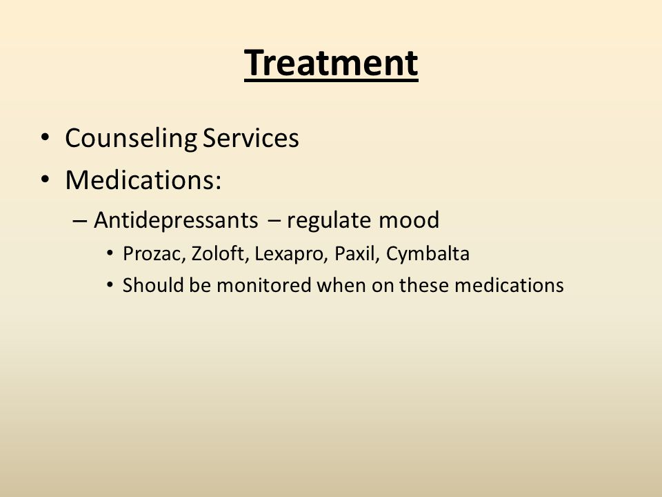 Treatment Counseling Services Medications: – Antidepressants – regulate mood Prozac, Zoloft, Lexapro, Paxil, Cymbalta Should be monitored when on these medications