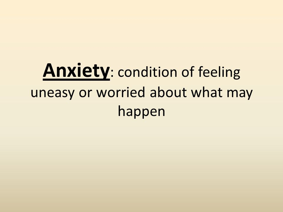 Anxiety : condition of feeling uneasy or worried about what may happen
