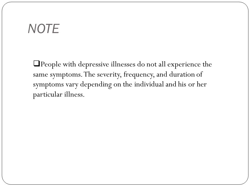  People with depressive illnesses do not all experience the same symptoms.