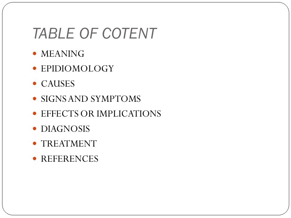 TABLE OF COTENT MEANING EPIDIOMOLOGY CAUSES SIGNS AND SYMPTOMS EFFECTS OR IMPLICATIONS DIAGNOSIS TREATMENT REFERENCES