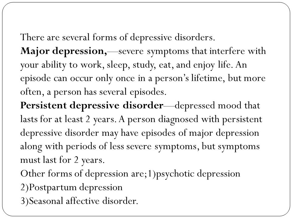 There are several forms of depressive disorders.