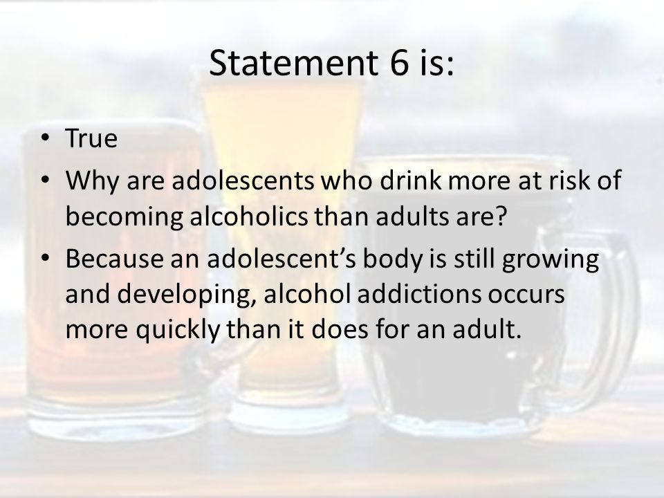 Statement 6 is: True Why are adolescents who drink more at risk of becoming alcoholics than adults are.