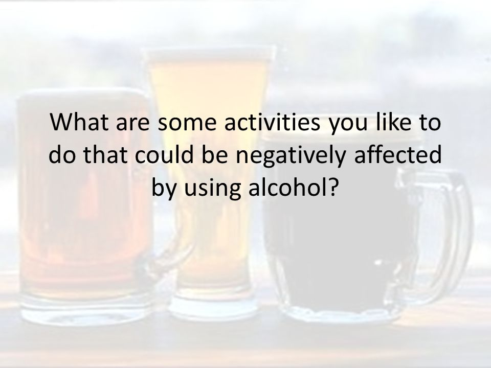 What are some activities you like to do that could be negatively affected by using alcohol