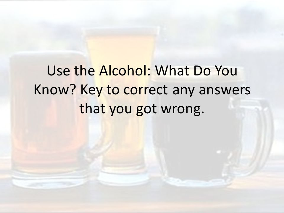 Use the Alcohol: What Do You Know Key to correct any answers that you got wrong.
