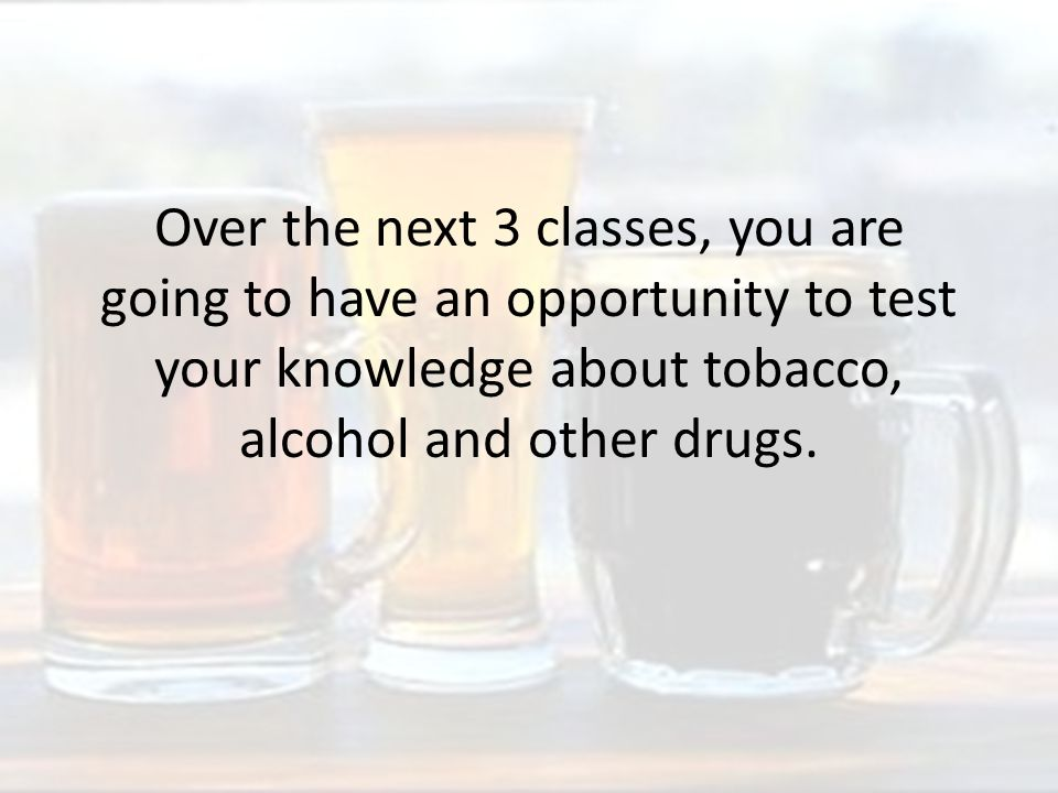 Over the next 3 classes, you are going to have an opportunity to test your knowledge about tobacco, alcohol and other drugs.