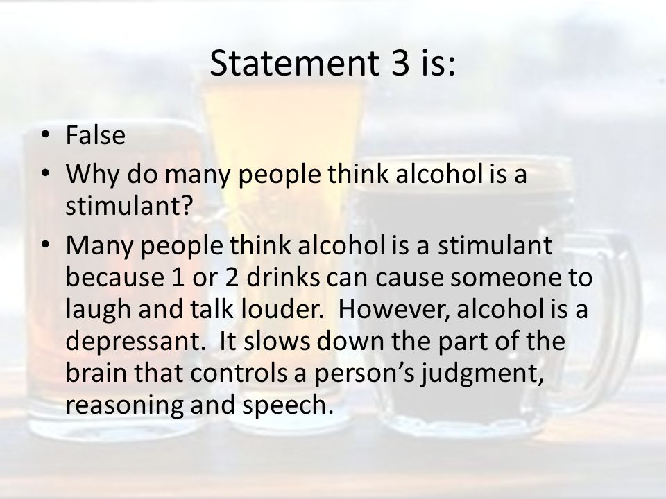 Statement 3 is: False Why do many people think alcohol is a stimulant.