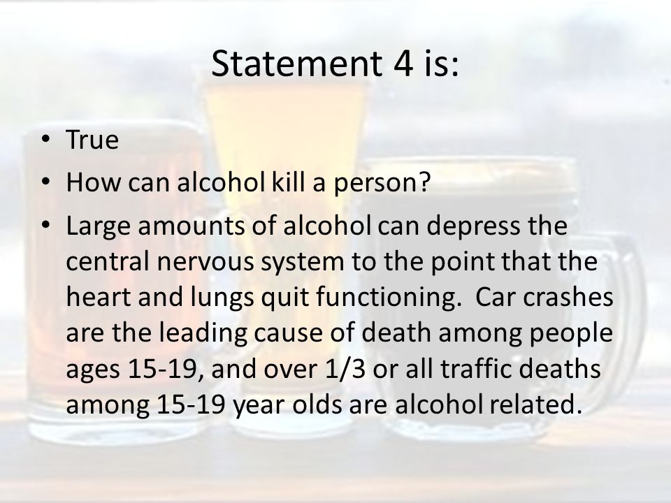 Statement 4 is: True How can alcohol kill a person.