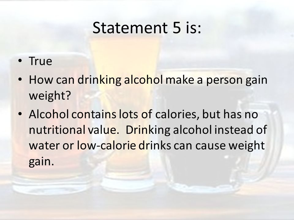 Statement 5 is: True How can drinking alcohol make a person gain weight.