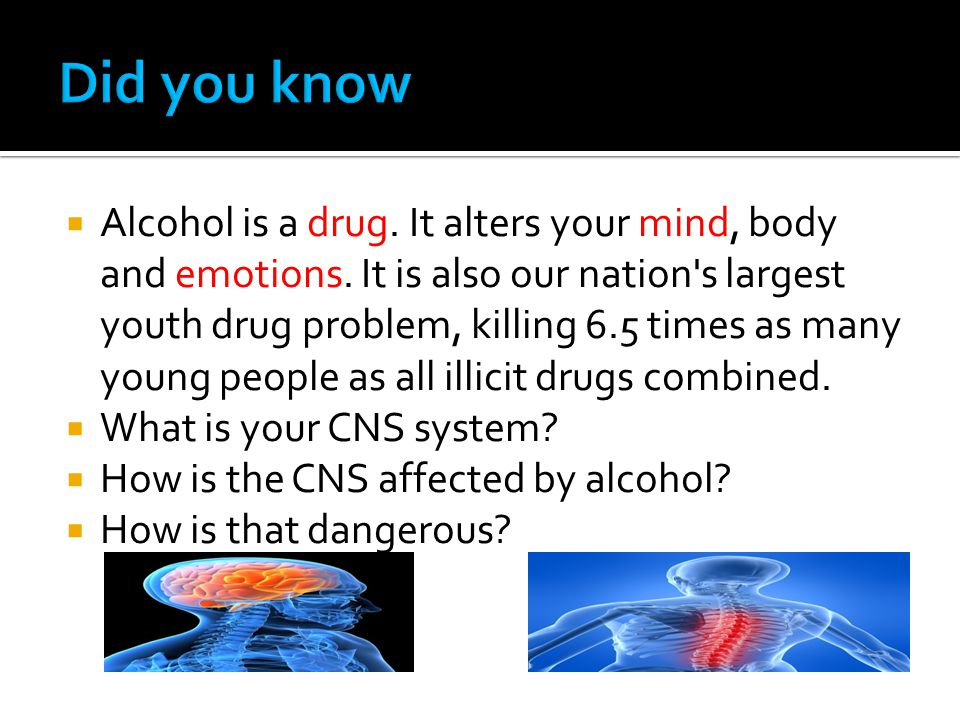  Alcohol is a drug. It alters your mind, body and emotions.