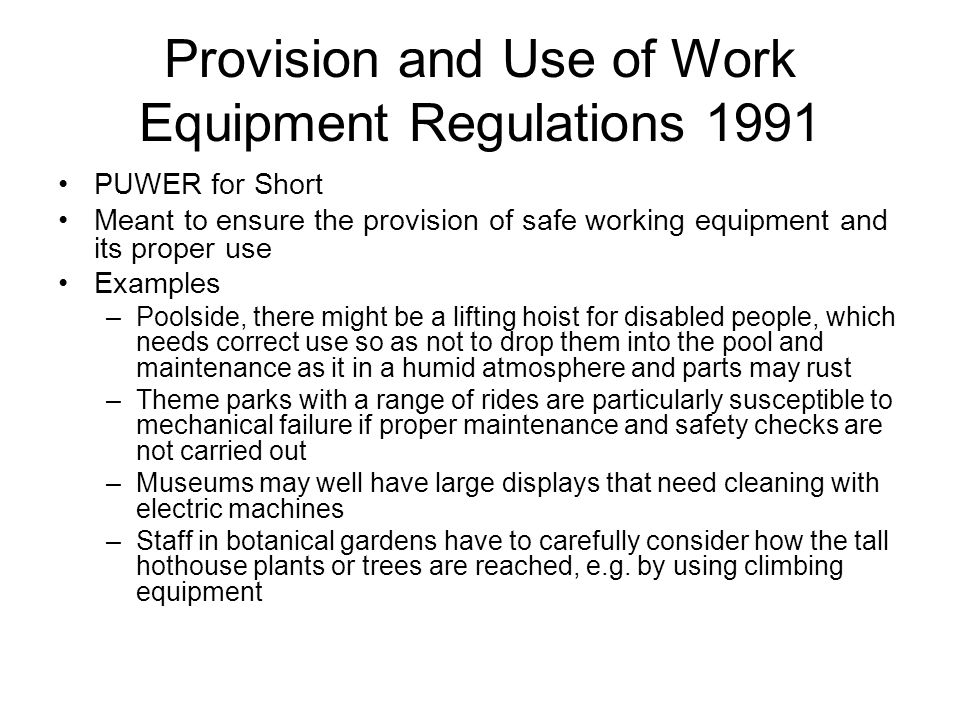 Provision and Use of Work Equipment Regulations 1991 PUWER for Short Meant to ensure the provision of safe working equipment and its proper use Examples –Poolside, there might be a lifting hoist for disabled people, which needs correct use so as not to drop them into the pool and maintenance as it in a humid atmosphere and parts may rust –Theme parks with a range of rides are particularly susceptible to mechanical failure if proper maintenance and safety checks are not carried out –Museums may well have large displays that need cleaning with electric machines –Staff in botanical gardens have to carefully consider how the tall hothouse plants or trees are reached, e.g.