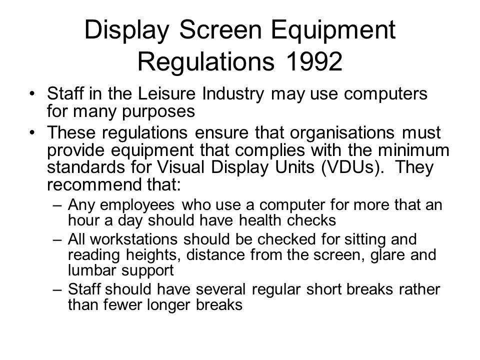 Display Screen Equipment Regulations 1992 Staff in the Leisure Industry may use computers for many purposes These regulations ensure that organisations must provide equipment that complies with the minimum standards for Visual Display Units (VDUs).