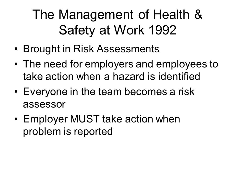 The Management of Health & Safety at Work 1992 Brought in Risk Assessments The need for employers and employees to take action when a hazard is identified Everyone in the team becomes a risk assessor Employer MUST take action when problem is reported