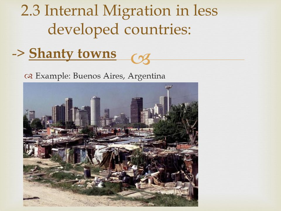   Example: Buenos Aires, Argentina 2.3 Internal Migration in less developed countries: -> Shanty towns