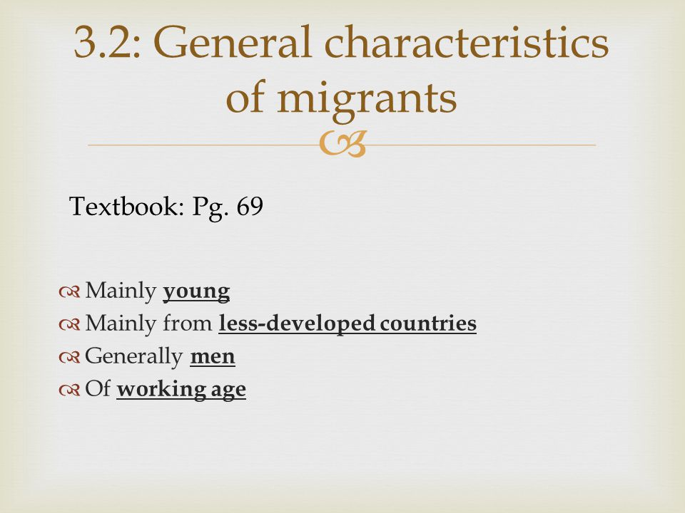   Mainly young  Mainly from less-developed countries  Generally men  Of working age 3.2: General characteristics of migrants Textbook: Pg.