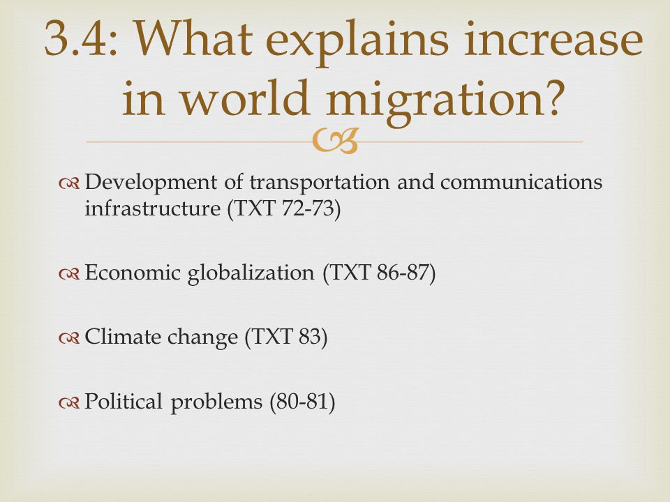   Development of transportation and communications infrastructure (TXT 72-73)  Economic globalization (TXT 86-87)  Climate change (TXT 83)  Political problems (80-81) 3.4: What explains increase in world migration