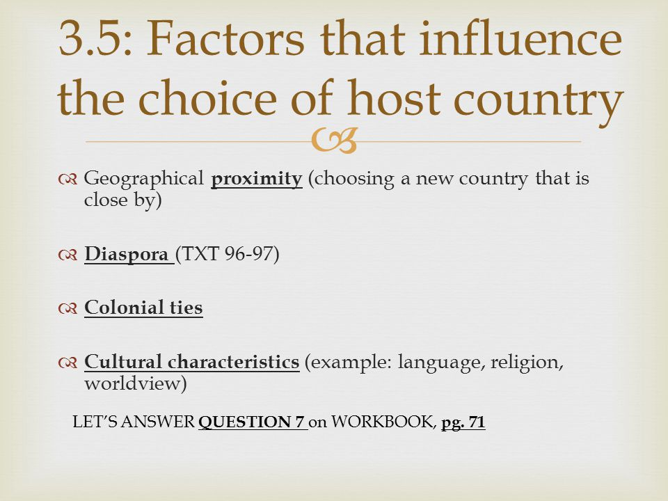   Geographical proximity (choosing a new country that is close by)  Diaspora (TXT 96-97)  Colonial ties  Cultural characteristics (example: language, religion, worldview) 3.5: Factors that influence the choice of host country LET'S ANSWER QUESTION 7 on WORKBOOK, pg.