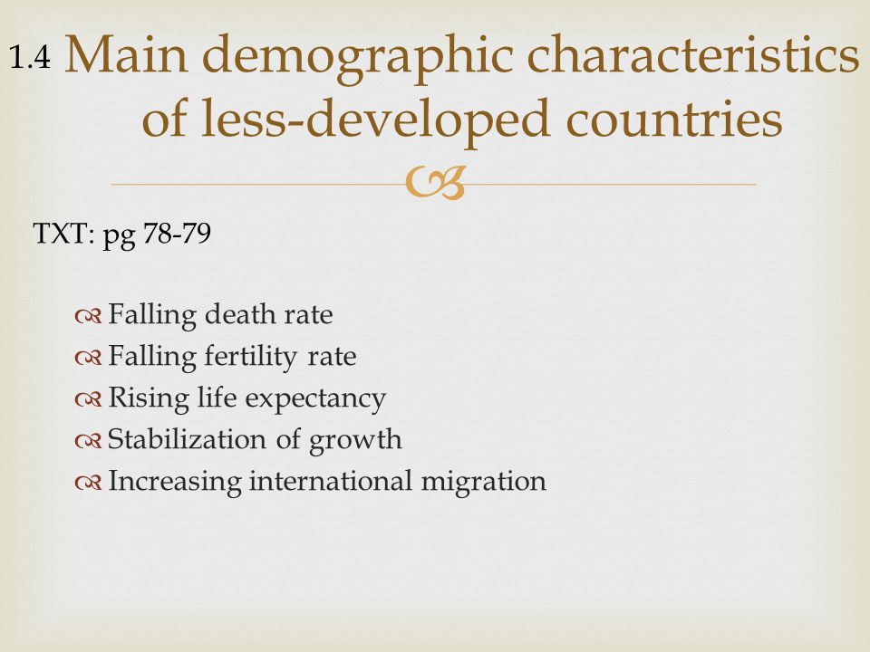   Falling death rate  Falling fertility rate  Rising life expectancy  Stabilization of growth  Increasing international migration Main demographic characteristics of less-developed countries TXT: pg