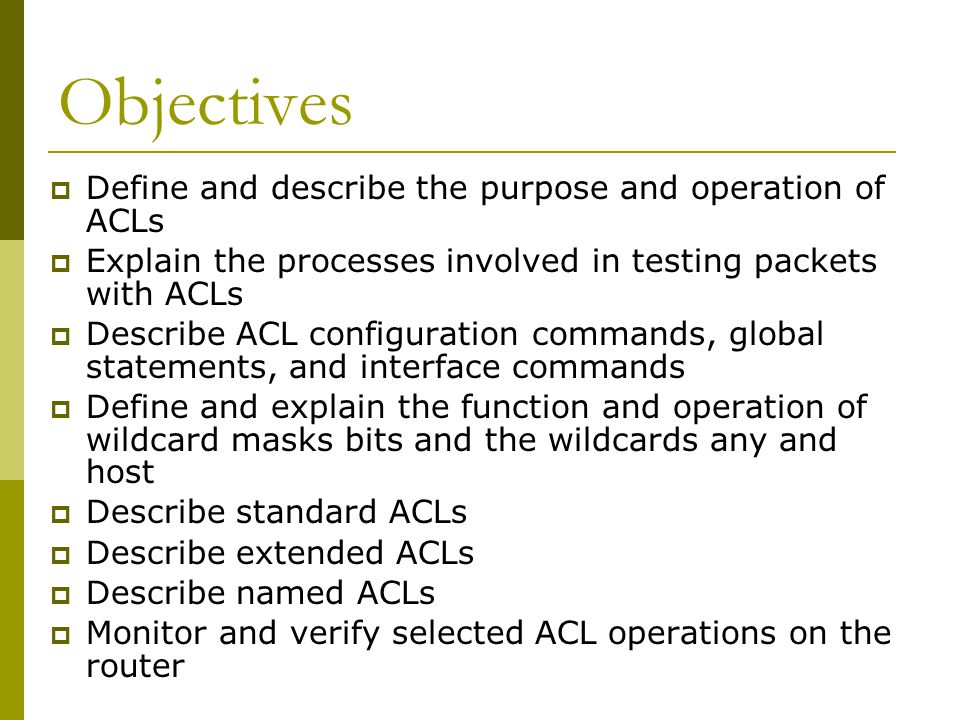 Objectives  Define and describe the purpose and operation of ACLs  Explain the processes involved in testing packets with ACLs  Describe ACL configuration commands, global statements, and interface commands  Define and explain the function and operation of wildcard masks bits and the wildcards any and host  Describe standard ACLs  Describe extended ACLs  Describe named ACLs  Monitor and verify selected ACL operations on the router