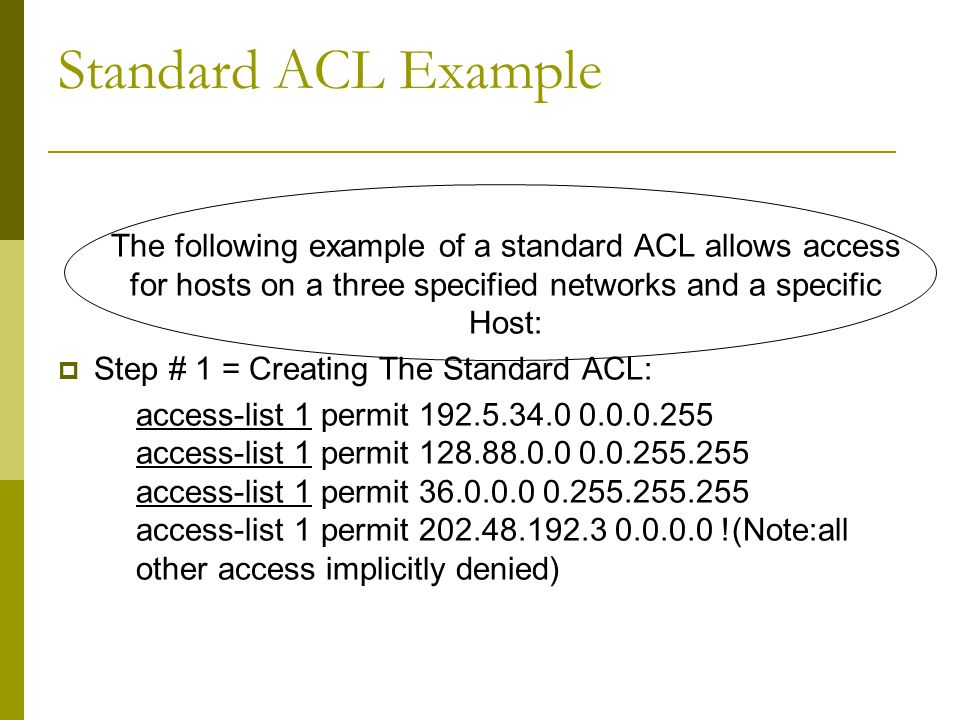 Standard ACL Example The following example of a standard ACL allows access for hosts on a three specified networks and a specific Host:  Step # 1 = Creating The Standard ACL: access-list 1 permit access-list 1 permit access-list 1 permit access-list 1 permit !(Note:all other access implicitly denied)