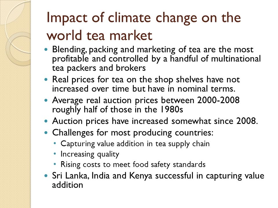 Impact of climate change on the world tea market Blending, packing and marketing of tea are the most profitable and controlled by a handful of multinational tea packers and brokers Real prices for tea on the shop shelves have not increased over time but have in nominal terms.