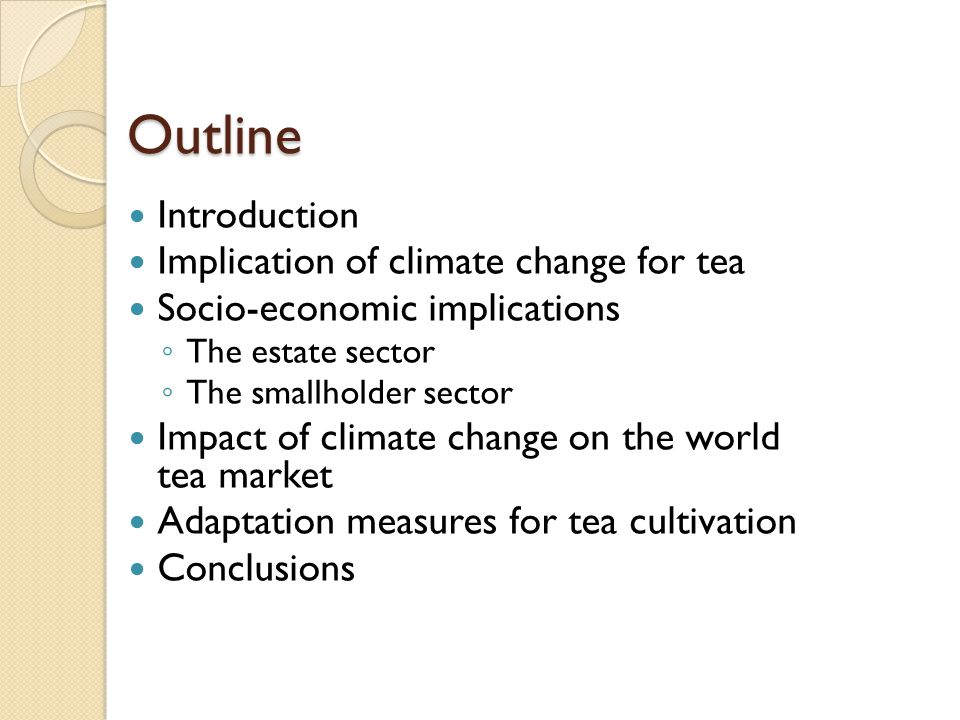 Outline Introduction Implication of climate change for tea Socio-economic implications ◦ The estate sector ◦ The smallholder sector Impact of climate change on the world tea market Adaptation measures for tea cultivation Conclusions