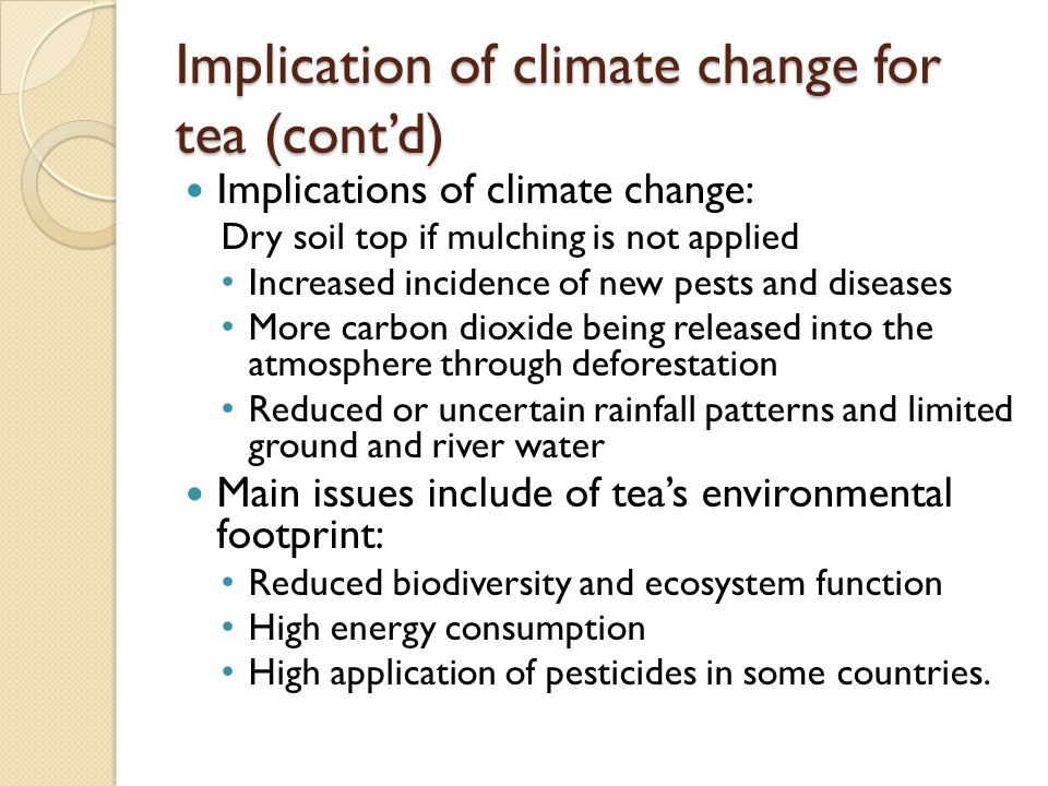 Implications of climate change: Dry soil top if mulching is not applied Increased incidence of new pests and diseases More carbon dioxide being released into the atmosphere through deforestation Reduced or uncertain rainfall patterns and limited ground and river water Main issues include of tea's environmental footprint: Reduced biodiversity and ecosystem function High energy consumption High application of pesticides in some countries.
