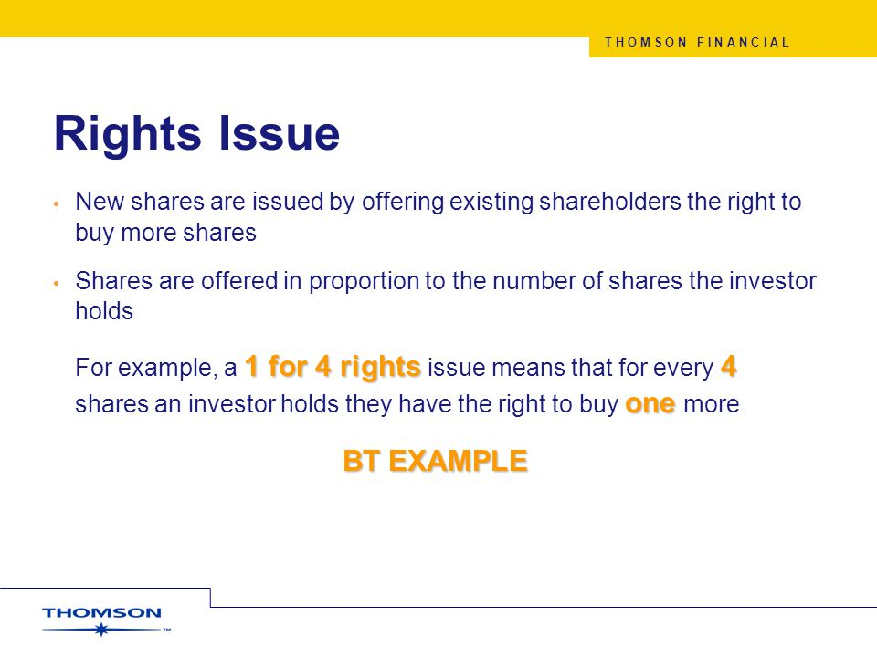 T H O M S O N F I N A N C I A L Rights Issue New shares are issued by offering existing shareholders the right to buy more shares Shares are offered in proportion to the number of shares the investor holds 1 for 4 rights 4 one For example, a 1 for 4 rights issue means that for every 4 shares an investor holds they have the right to buy one more BTEXAMPLE BT EXAMPLE