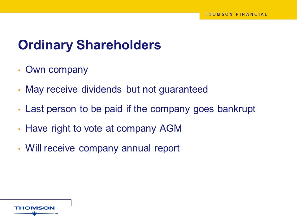 T H O M S O N F I N A N C I A L Ordinary Shareholders Own company May receive dividends but not guaranteed Last person to be paid if the company goes bankrupt Have right to vote at company AGM Will receive company annual report