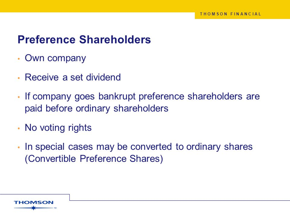 T H O M S O N F I N A N C I A L Preference Shareholders Own company Receive a set dividend If company goes bankrupt preference shareholders are paid before ordinary shareholders No voting rights In special cases may be converted to ordinary shares (Convertible Preference Shares)