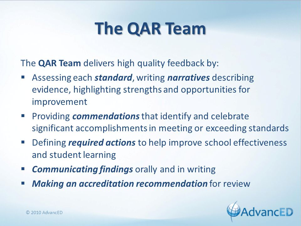 The QAR Team The QAR Team delivers high quality feedback by:  Assessing each standard, writing narratives describing evidence, highlighting strengths and opportunities for improvement  Providing commendations that identify and celebrate significant accomplishments in meeting or exceeding standards  Defining required actions to help improve school effectiveness and student learning  Communicating findings orally and in writing  Making an accreditation recommendation for review © 2010 AdvancED