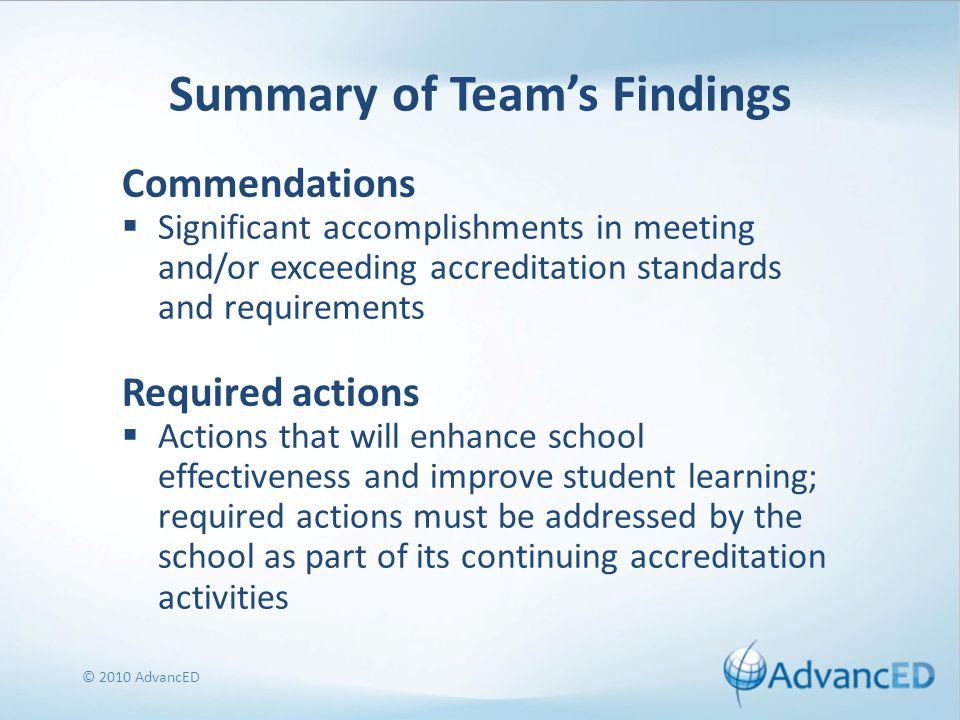 Summary of Team's Findings Commendations  Significant accomplishments in meeting and/or exceeding accreditation standards and requirements Required actions  Actions that will enhance school effectiveness and improve student learning; required actions must be addressed by the school as part of its continuing accreditation activities © 2010 AdvancED