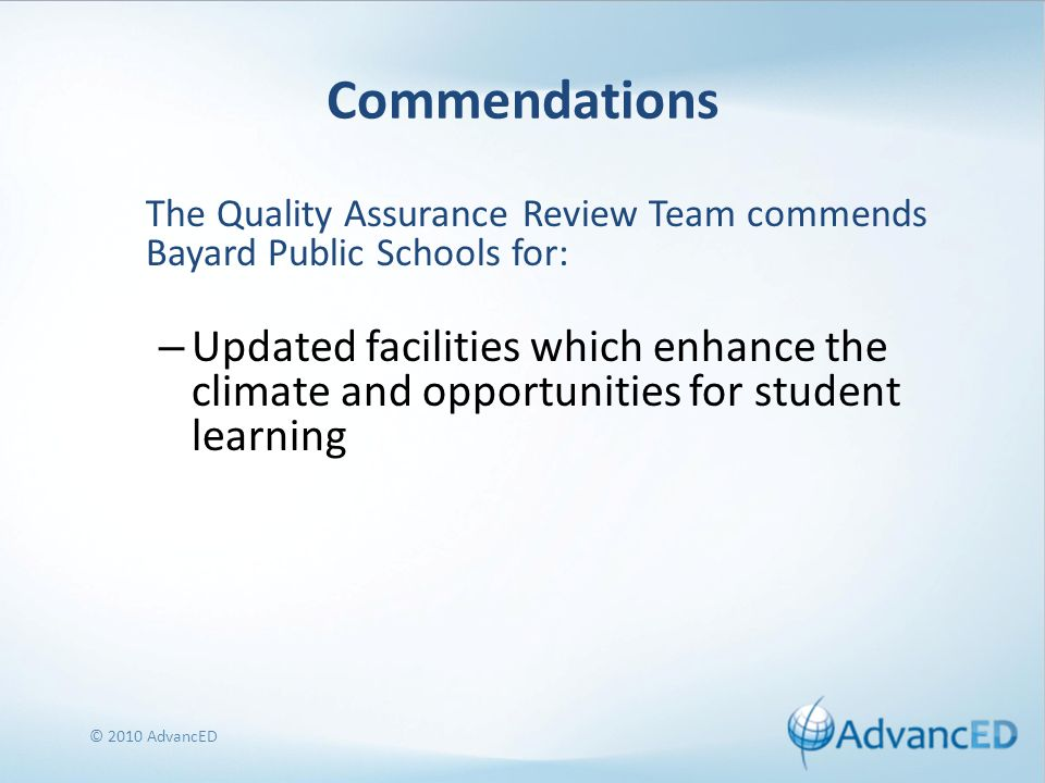 Commendations The Quality Assurance Review Team commends Bayard Public Schools for: – Updated facilities which enhance the climate and opportunities for student learning © 2010 AdvancED