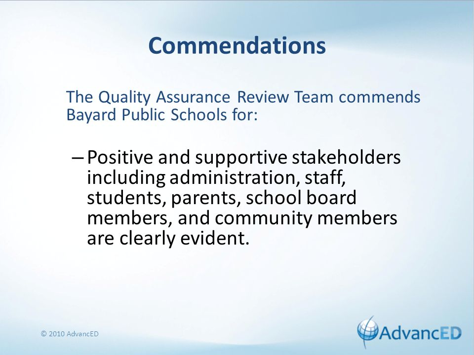 Commendations The Quality Assurance Review Team commends Bayard Public Schools for: – Positive and supportive stakeholders including administration, staff, students, parents, school board members, and community members are clearly evident.