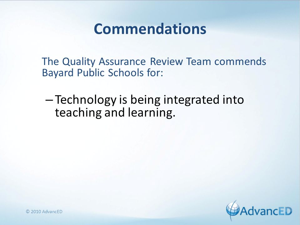 Commendations The Quality Assurance Review Team commends Bayard Public Schools for: – Technology is being integrated into teaching and learning.
