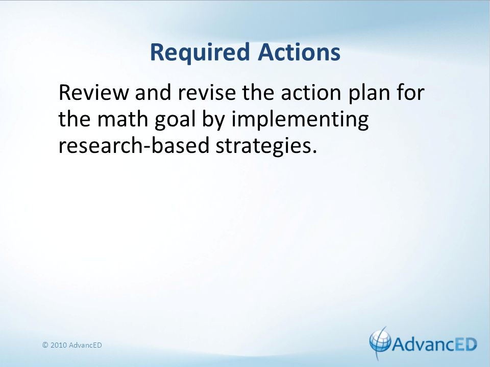 Required Actions Review and revise the action plan for the math goal by implementing research-based strategies.