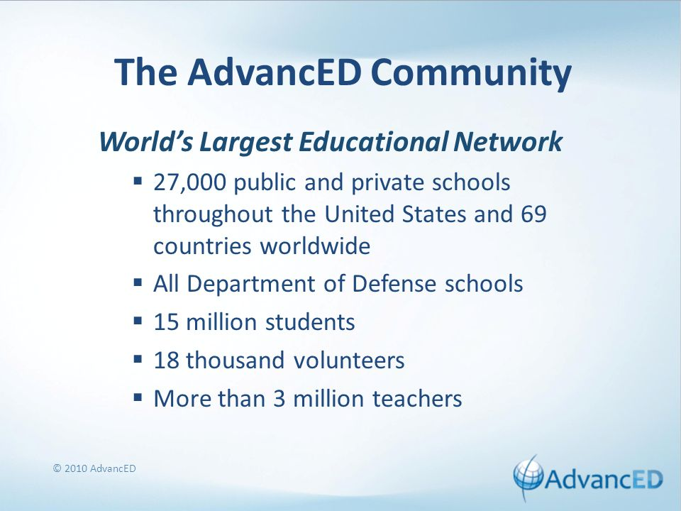 © 2010 AdvancED The AdvancED Community World's Largest Educational Network  27,000 public and private schools throughout the United States and 69 countries worldwide  All Department of Defense schools  15 million students  18 thousand volunteers  More than 3 million teachers