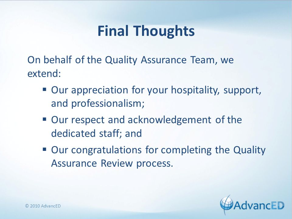 Final Thoughts On behalf of the Quality Assurance Team, we extend:  Our appreciation for your hospitality, support, and professionalism;  Our respect and acknowledgement of the dedicated staff; and  Our congratulations for completing the Quality Assurance Review process.