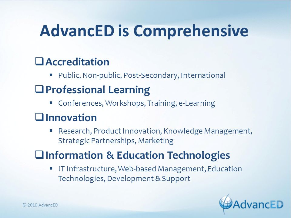 AdvancED is Comprehensive  Accreditation  Public, Non-public, Post-Secondary, International  Professional Learning  Conferences, Workshops, Training, e-Learning  Innovation  Research, Product Innovation, Knowledge Management, Strategic Partnerships, Marketing  Information & Education Technologies  IT Infrastructure, Web-based Management, Education Technologies, Development & Support © 2010 AdvancED