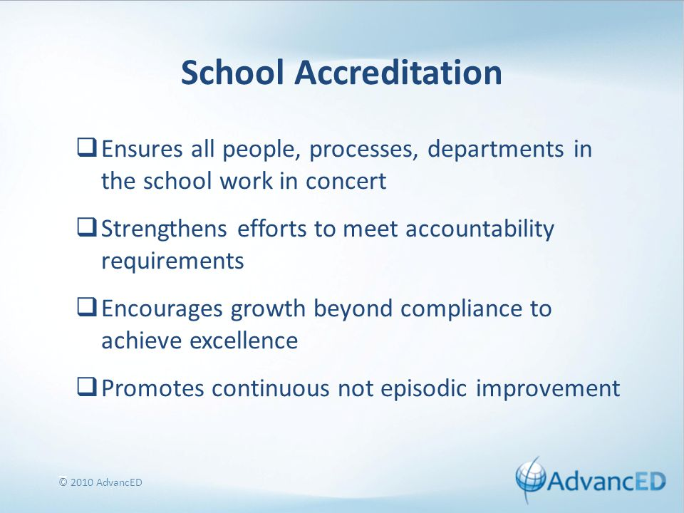 7 School Accreditation  Ensures all people, processes, departments in the school work in concert  Strengthens efforts to meet accountability requirements  Encourages growth beyond compliance to achieve excellence  Promotes continuous not episodic improvement © 2010 AdvancED