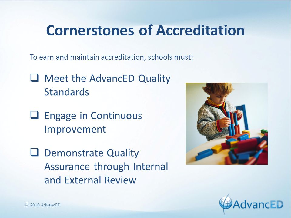 8 Cornerstones of Accreditation  Meet the AdvancED Quality Standards  Engage in Continuous Improvement  Demonstrate Quality Assurance through Internal and External Review To earn and maintain accreditation, schools must: © 2010 AdvancED
