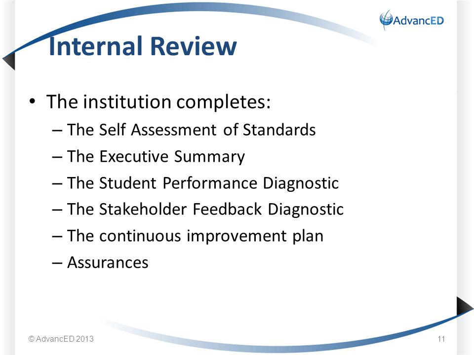 The institution completes: – The Self Assessment of Standards – The Executive Summary – The Student Performance Diagnostic – The Stakeholder Feedback Diagnostic – The continuous improvement plan – Assurances Internal Review © AdvancED