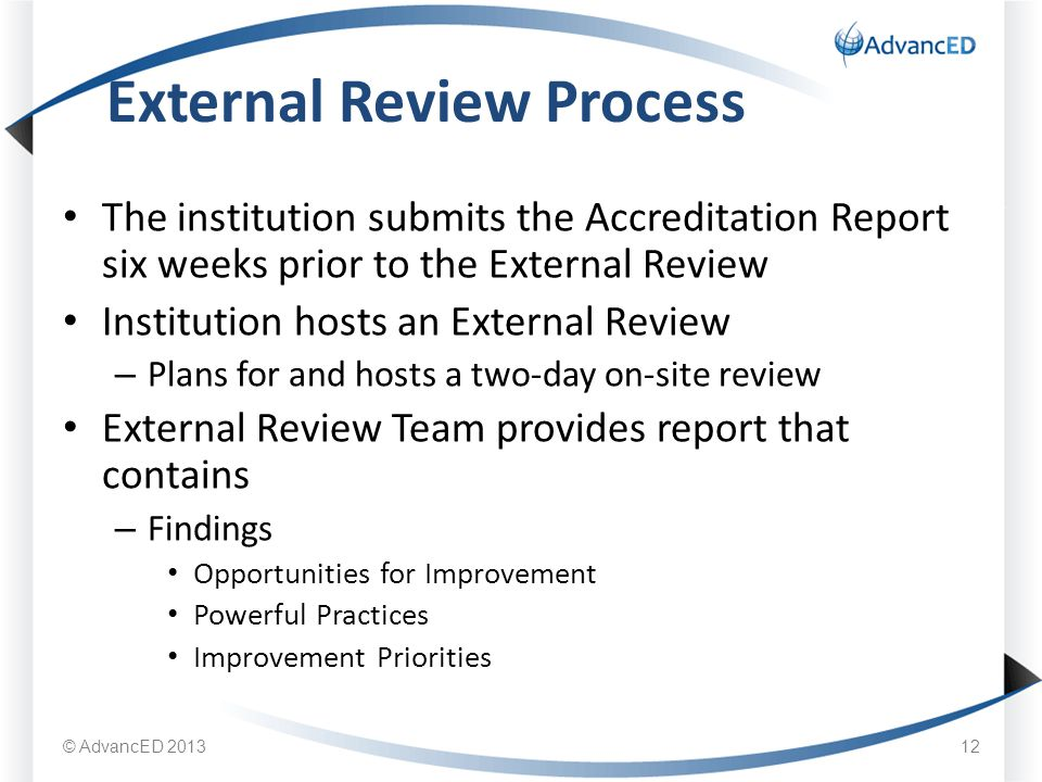 The institution submits the Accreditation Report six weeks prior to the External Review Institution hosts an External Review – Plans for and hosts a two-day on-site review External Review Team provides report that contains – Findings Opportunities for Improvement Powerful Practices Improvement Priorities External Review Process 12 © AdvancED 2013