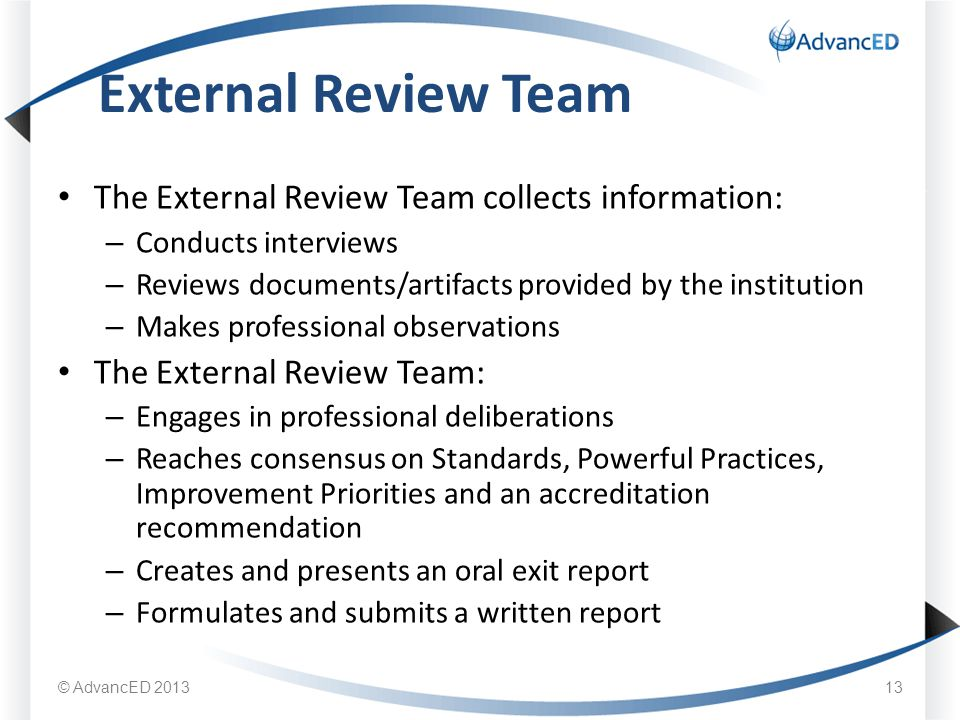 The External Review Team collects information: – Conducts interviews – Reviews documents/artifacts provided by the institution – Makes professional observations The External Review Team: – Engages in professional deliberations – Reaches consensus on Standards, Powerful Practices, Improvement Priorities and an accreditation recommendation – Creates and presents an oral exit report – Formulates and submits a written report External Review Team © AdvancED
