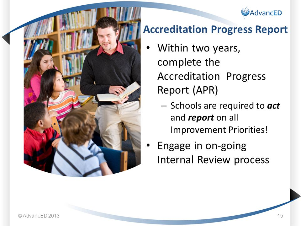 Within two years, complete the Accreditation Progress Report (APR) – Schools are required to act and report on all Improvement Priorities.