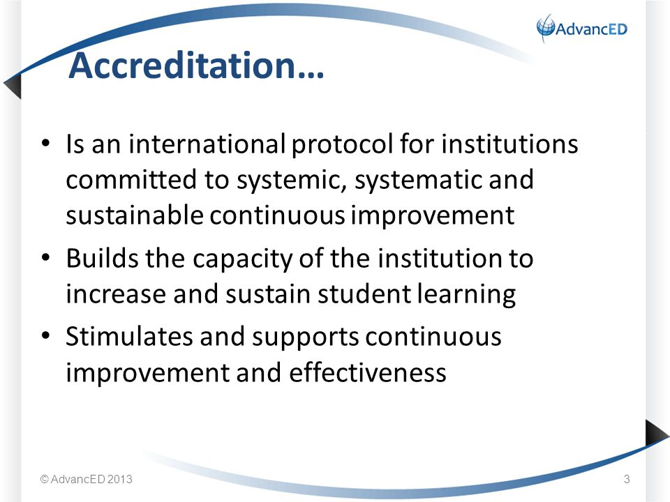 Is an international protocol for institutions committed to systemic, systematic and sustainable continuous improvement Builds the capacity of the institution to increase and sustain student learning Stimulates and supports continuous improvement and effectiveness Accreditation… © AdvancED 20133
