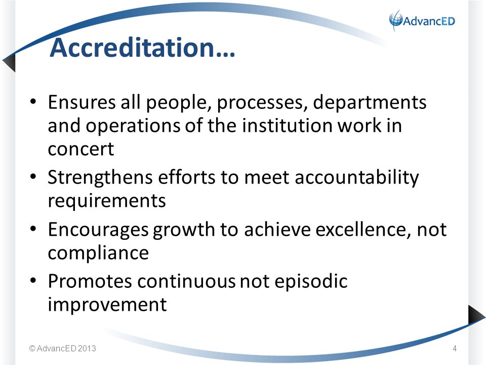 Ensures all people, processes, departments and operations of the institution work in concert Strengthens efforts to meet accountability requirements Encourages growth to achieve excellence, not compliance Promotes continuous not episodic improvement Accreditation… © AdvancED 20134